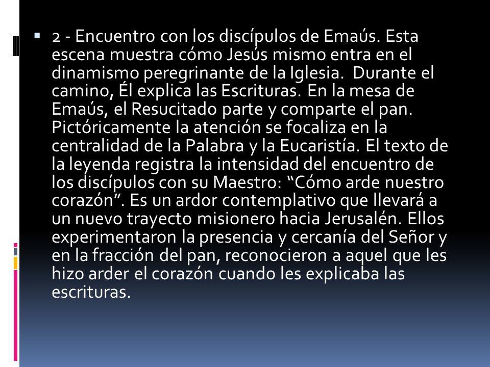 2 - Encuentro con los discípulos de Emaús. Esta escena muestra cómo Jesús mismo entra en el dinamismo peregrinante de la Iglesia. Durante el camino, É