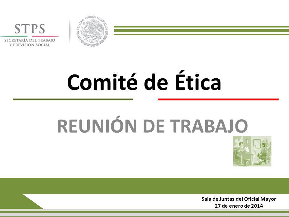 Comité de Ética REUNIÓN DE TRABAJO Sala de Juntas del Oficial Mayor 27 de enero de 2014
