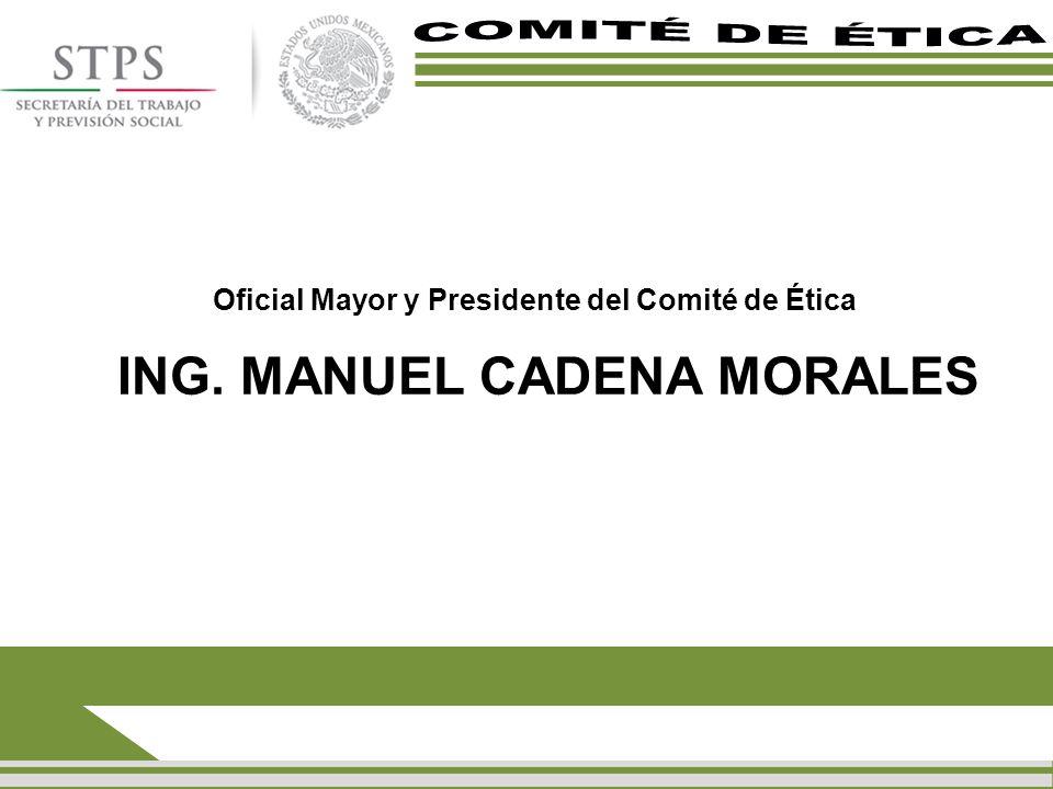 Oficial Mayor y Presidente del Comité de Ética ING. MANUEL CADENA MORALES