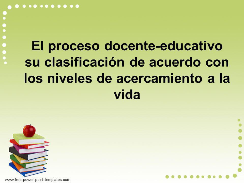 El proceso docente-educativo su clasificación de acuerdo con los niveles de acercamiento a la vida