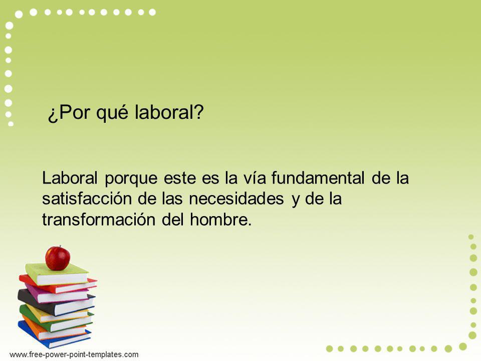 ¿Por qué laboral? Laboral porque este es la vía fundamental de la satisfacción de las necesidades y de la transformación del hombre.