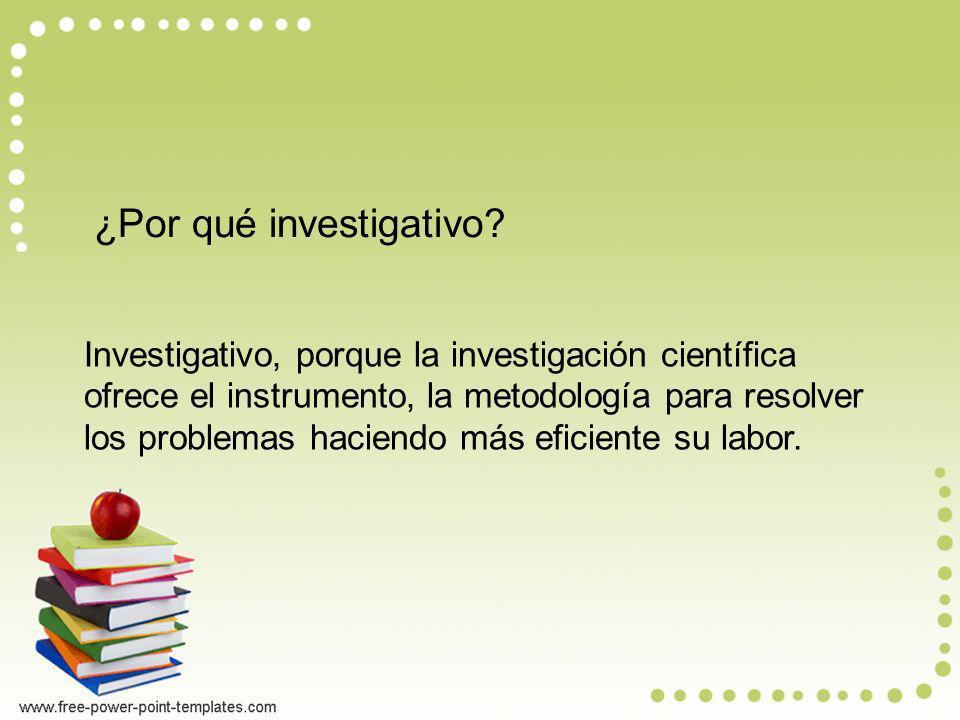 ¿Por qué investigativo? Investigativo, porque la investigación científica ofrece el instrumento, la metodología para resolver los problemas haciendo m