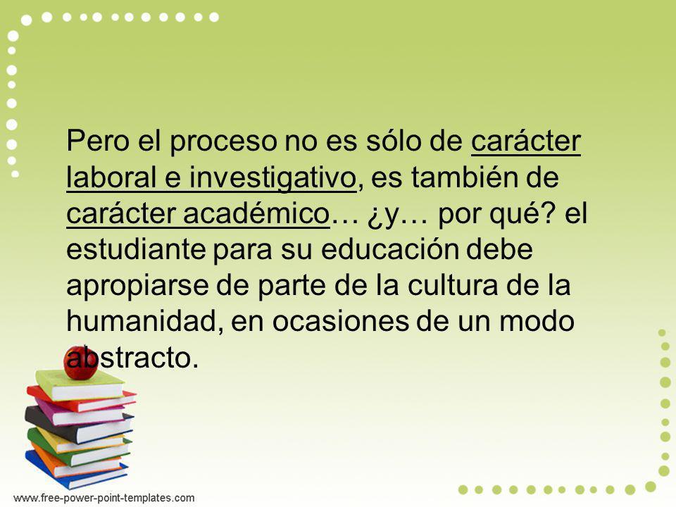 Pero el proceso no es sólo de carácter laboral e investigativo, es también de carácter académico… ¿y… por qué? el estudiante para su educación debe ap