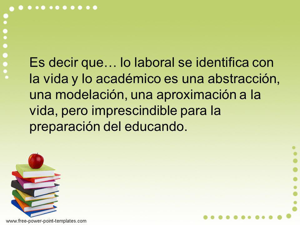 Es decir que… lo laboral se identifica con la vida y lo académico es una abstracción, una modelación, una aproximación a la vida, pero imprescindible