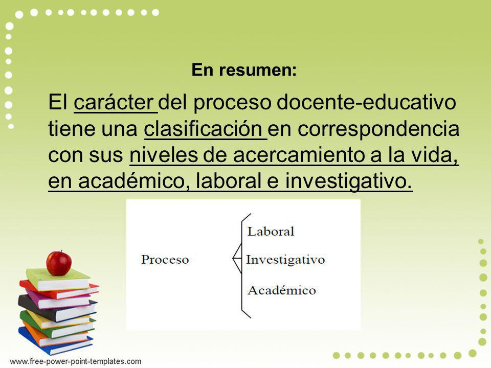 En resumen: El carácter del proceso docente-educativo tiene una clasificación en correspondencia con sus niveles de acercamiento a la vida, en académi