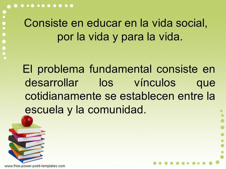 Consiste en educar en la vida social, por la vida y para la vida. El problema fundamental consiste en desarrollar los vínculos que cotidianamente se e