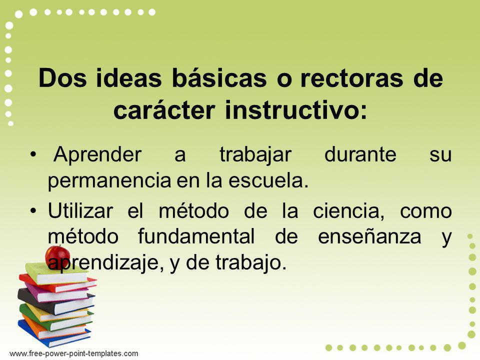 Dos ideas básicas o rectoras de carácter instructivo: Aprender a trabajar durante su permanencia en la escuela. Utilizar el método de la ciencia, como