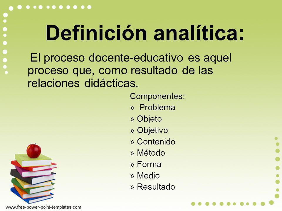 Definición analítica: El proceso docente-educativo es aquel proceso que, como resultado de las relaciones didácticas. Componentes: » Problema »Objeto