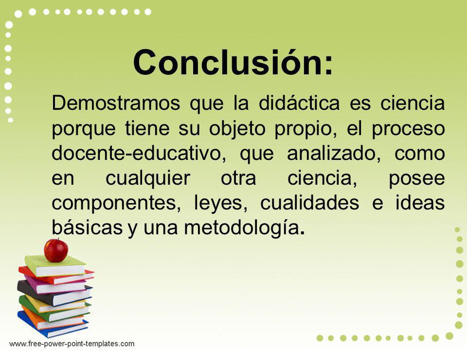 Conclusión: Demostramos que la didáctica es ciencia porque tiene su objeto propio, el proceso docente-educativo, que analizado, como en cualquier otra