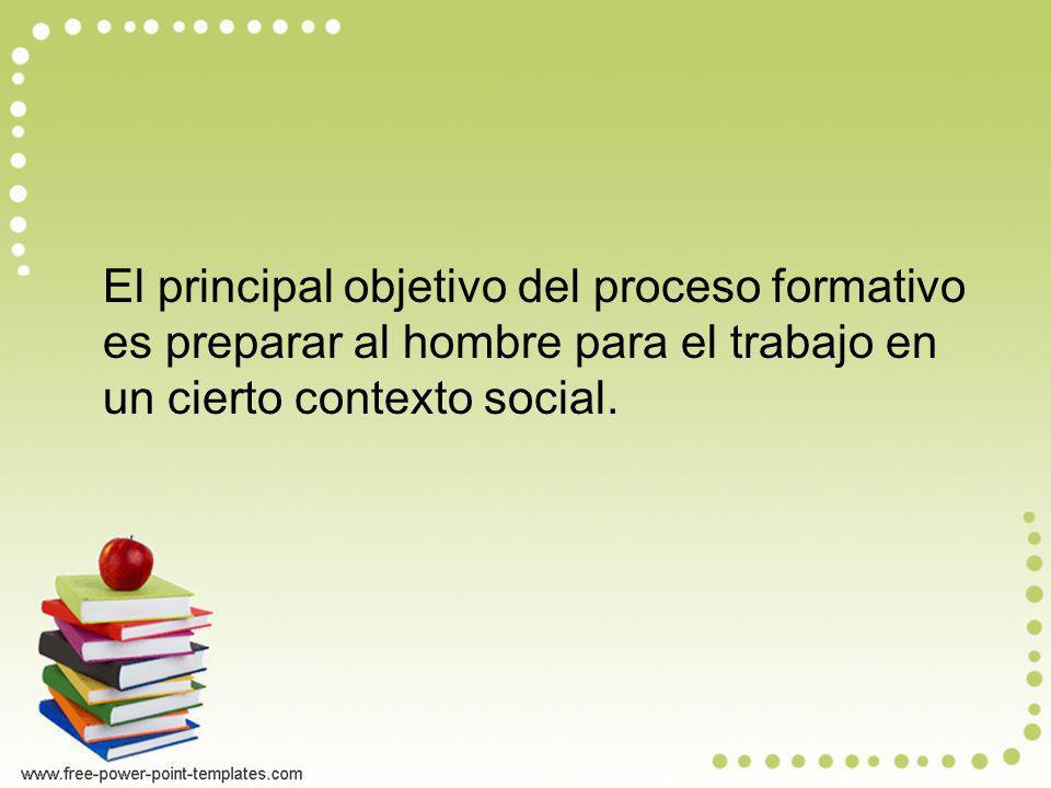 El principal objetivo del proceso formativo es preparar al hombre para el trabajo en un cierto contexto social.