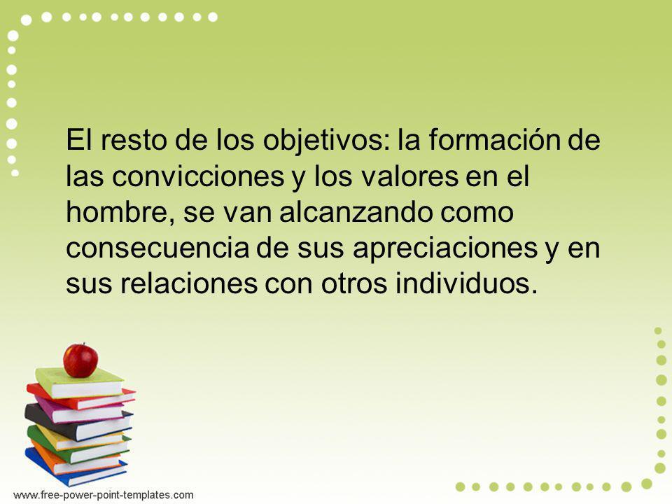El resto de los objetivos: la formación de las convicciones y los valores en el hombre, se van alcanzando como consecuencia de sus apreciaciones y en