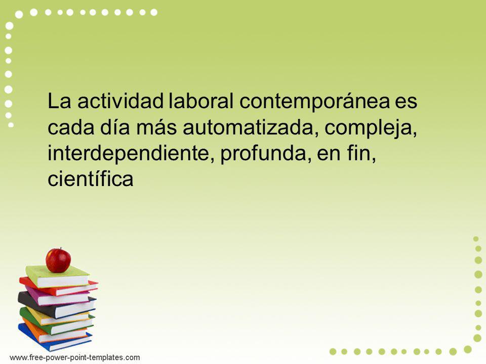 La actividad laboral contemporánea es cada día más automatizada, compleja, interdependiente, profunda, en fin, científica