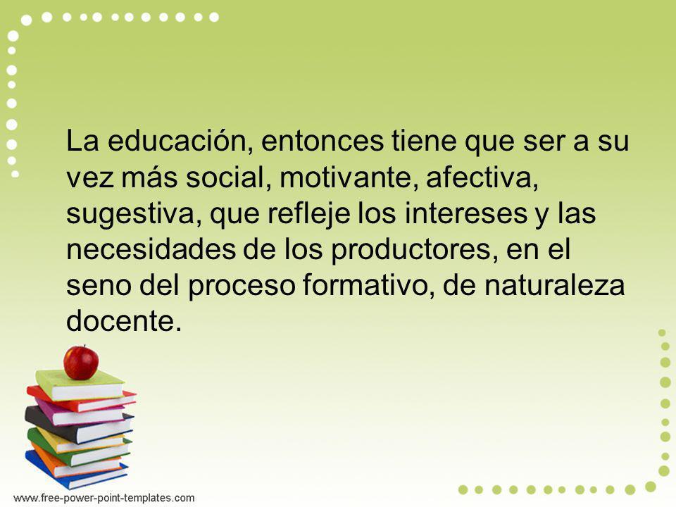 La educación, entonces tiene que ser a su vez más social, motivante, afectiva, sugestiva, que refleje los intereses y las necesidades de los productor