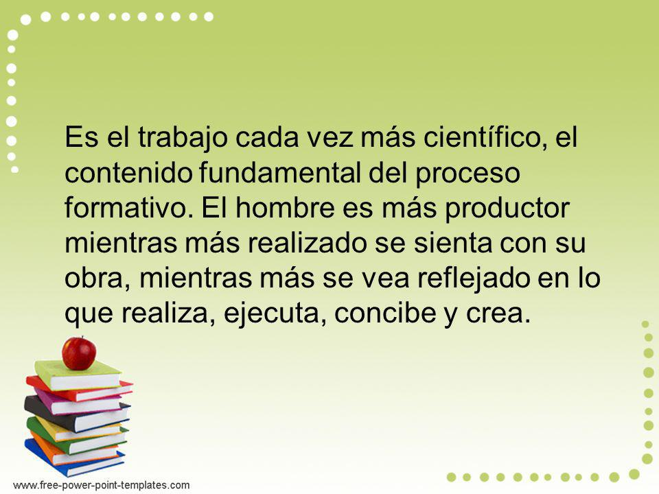 Es el trabajo cada vez más científico, el contenido fundamental del proceso formativo. El hombre es más productor mientras más realizado se sienta con