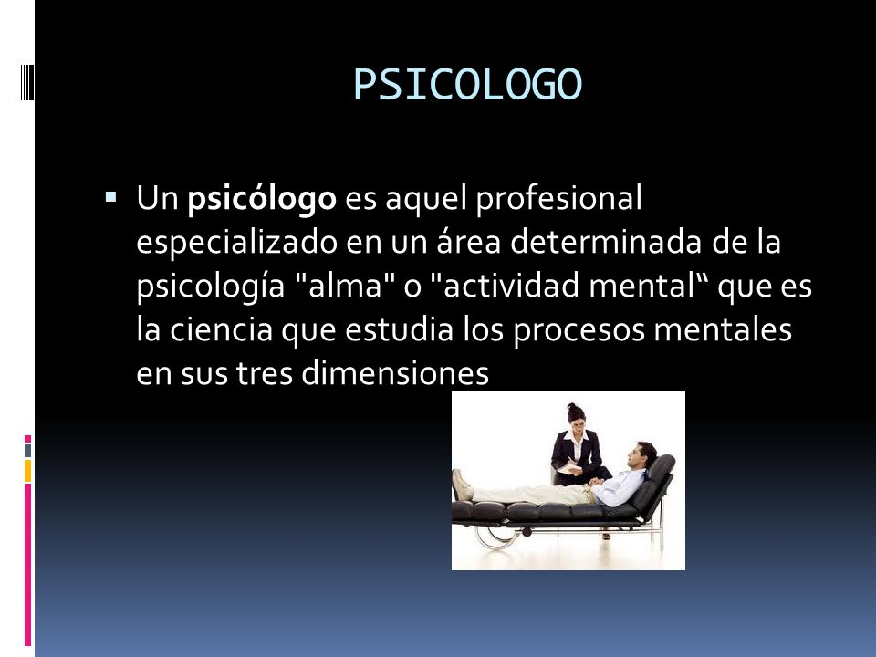 PSICOLOGO Un psicólogo es aquel profesional especializado en un área determinada de la psicología