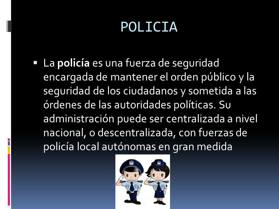 POLICIA La policía es una fuerza de seguridad encargada de mantener el orden público y la seguridad de los ciudadanos y sometida a las órdenes de las