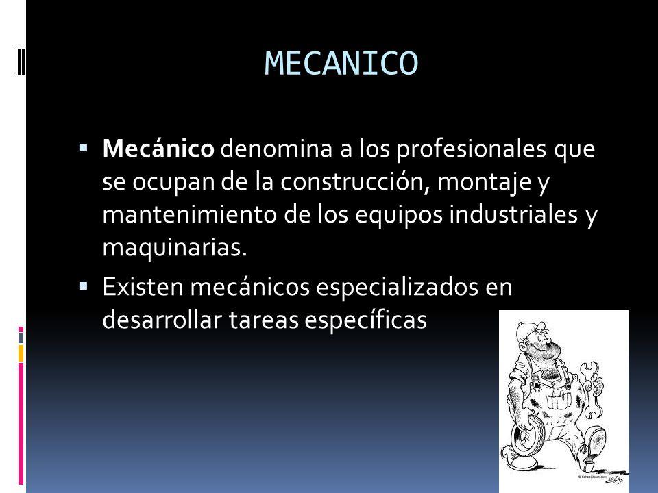 MECANICO Mecánico denomina a los profesionales que se ocupan de la construcción, montaje y mantenimiento de los equipos industriales y maquinarias. Ex