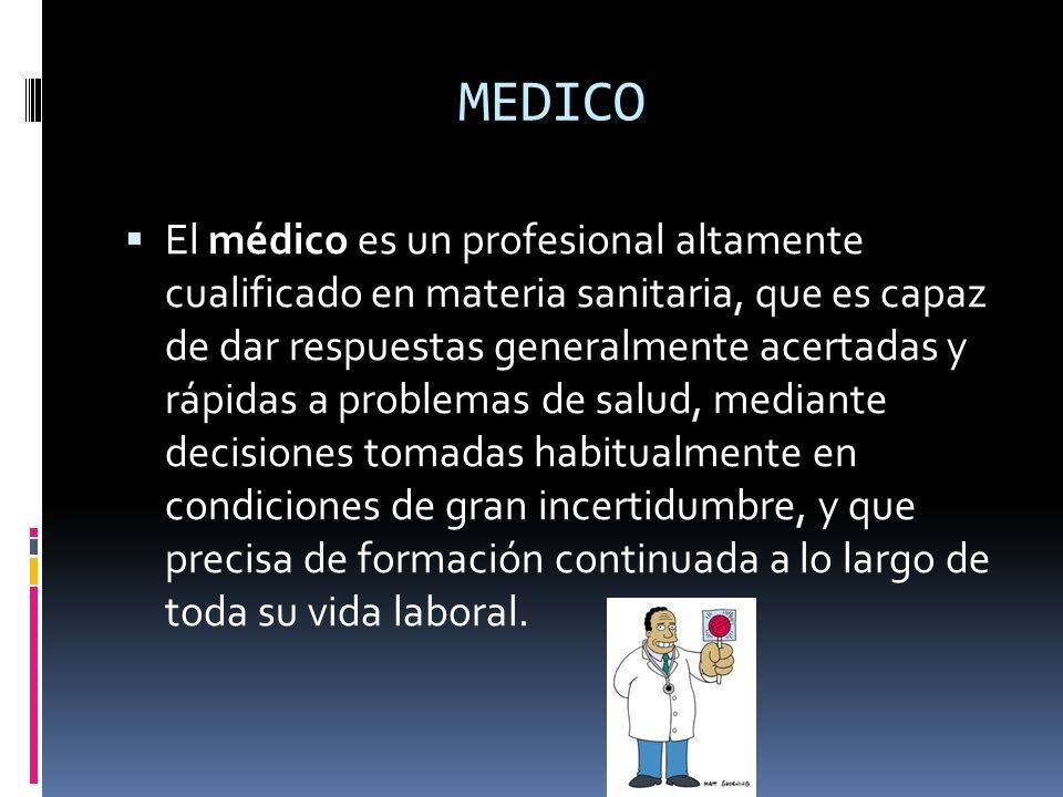 MEDICO El médico es un profesional altamente cualificado en materia sanitaria, que es capaz de dar respuestas generalmente acertadas y rápidas a probl