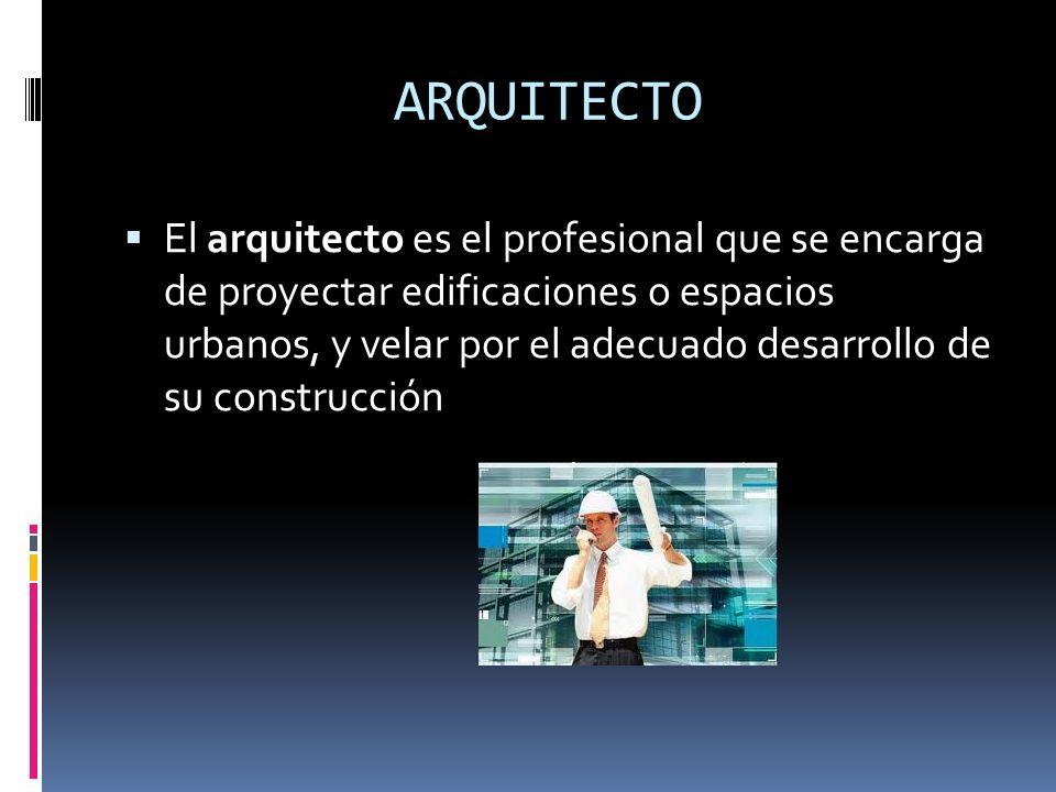 ARQUITECTO El arquitecto es el profesional que se encarga de proyectar edificaciones o espacios urbanos, y velar por el adecuado desarrollo de su cons