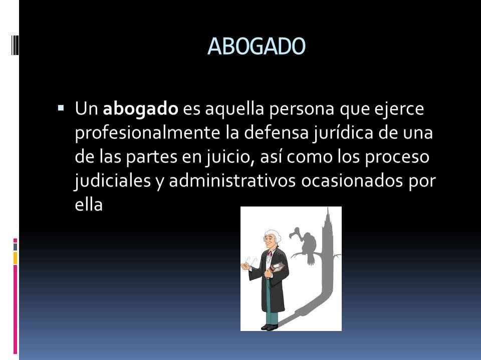 ABOGADO Un abogado es aquella persona que ejerce profesionalmente la defensa jurídica de una de las partes en juicio, así como los proceso judiciales