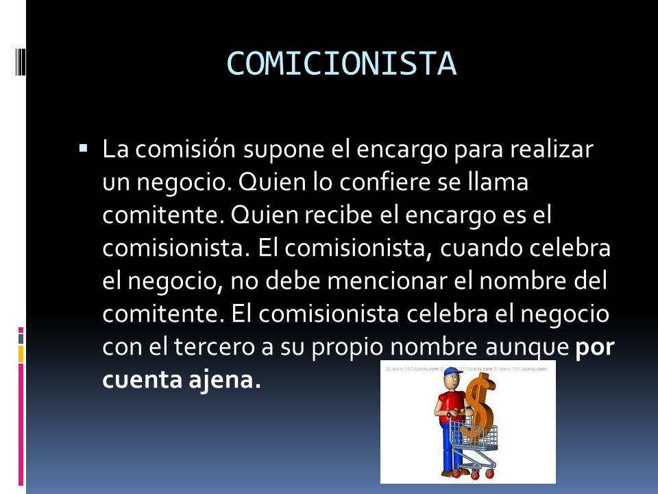 COMICIONISTA La comisión supone el encargo para realizar un negocio. Quien lo confiere se llama comitente. Quien recibe el encargo es el comisionista.