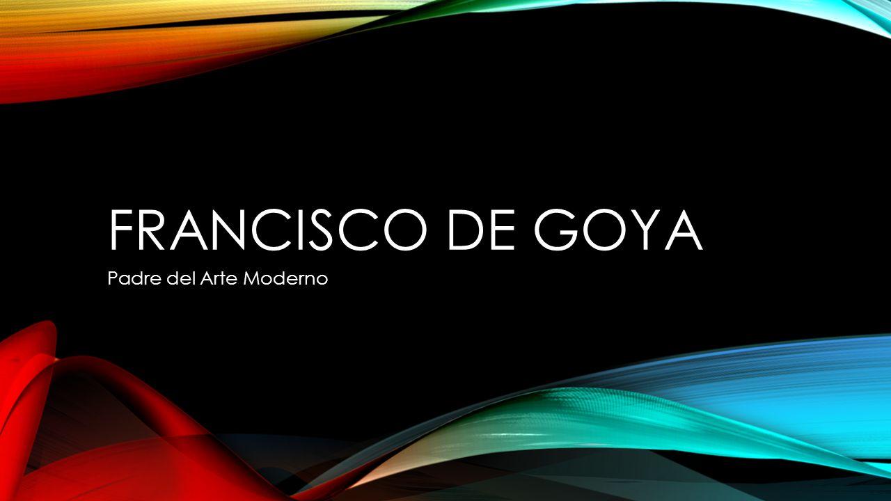 FRANCISCO DE GOYA Padre del Arte Moderno