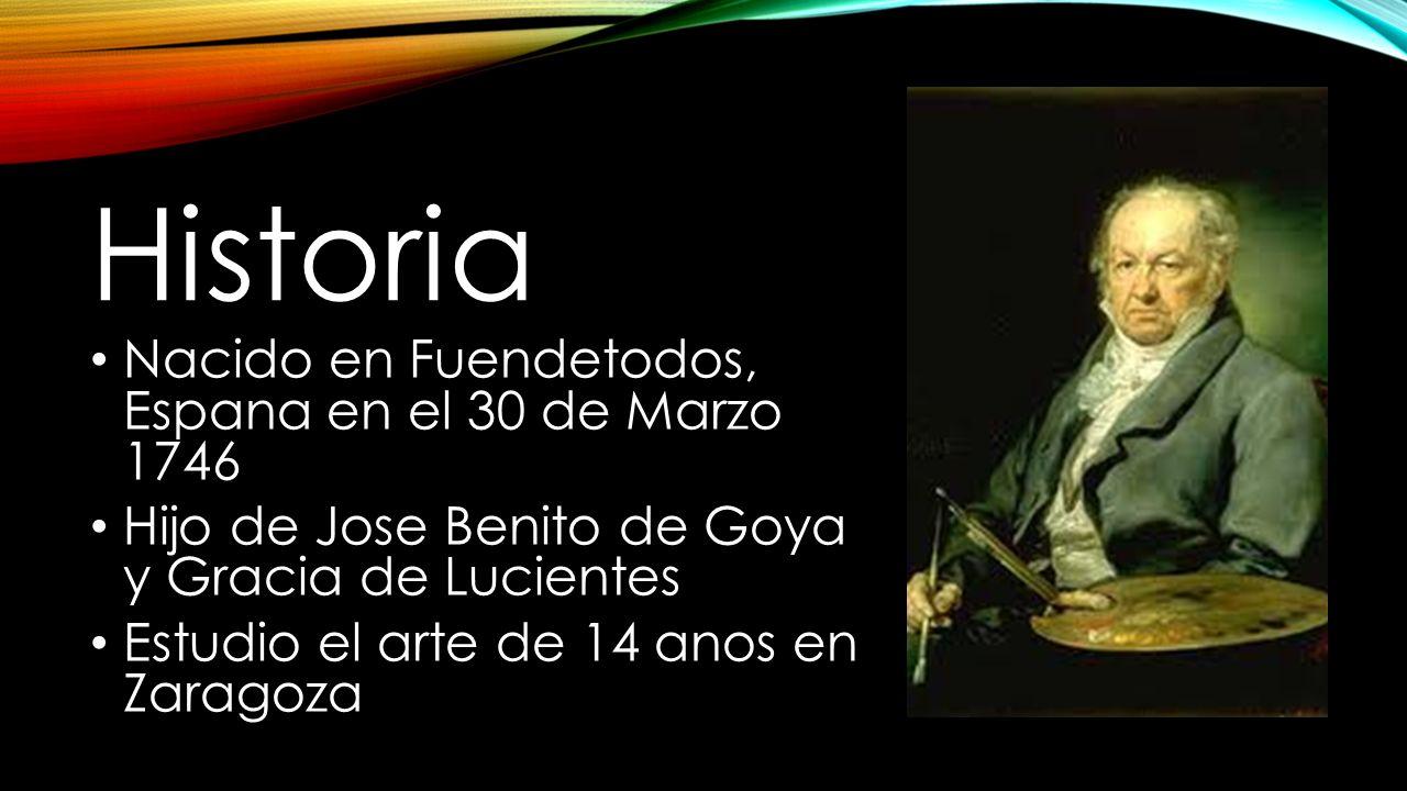 Historia Nacido en Fuendetodos, Espana en el 30 de Marzo 1746 Hijo de Jose Benito de Goya y Gracia de Lucientes Estudio el arte de 14 anos en Zaragoza