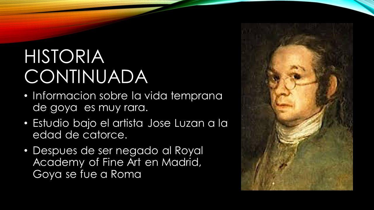 HISTORIA CONTINUADA Informacion sobre la vida temprana de goya es muy rara. Estudio bajo el artista Jose Luzan a la edad de catorce. Despues de ser ne