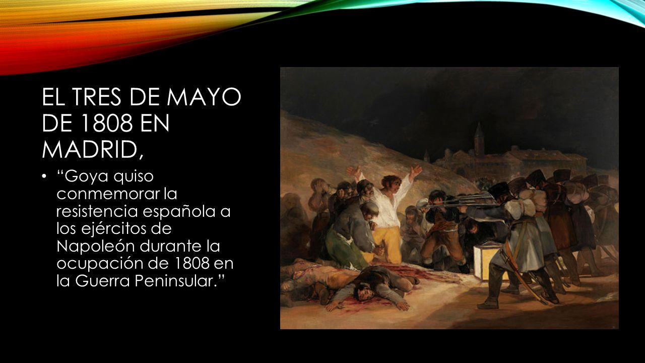 EL TRES DE MAYO DE 1808 EN MADRID, Goya quiso conmemorar la resistencia española a los ejércitos de Napoleón durante la ocupación de 1808 en la Guerra