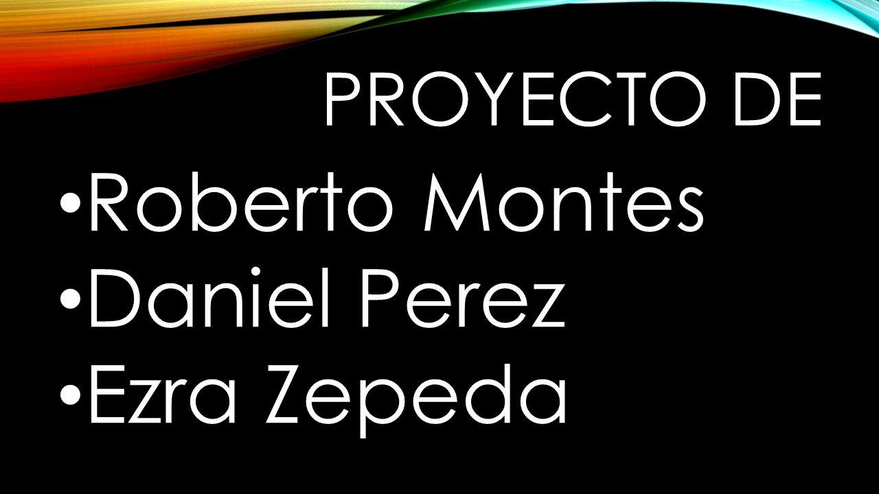 PROYECTO DE Roberto Montes Daniel Perez Ezra Zepeda