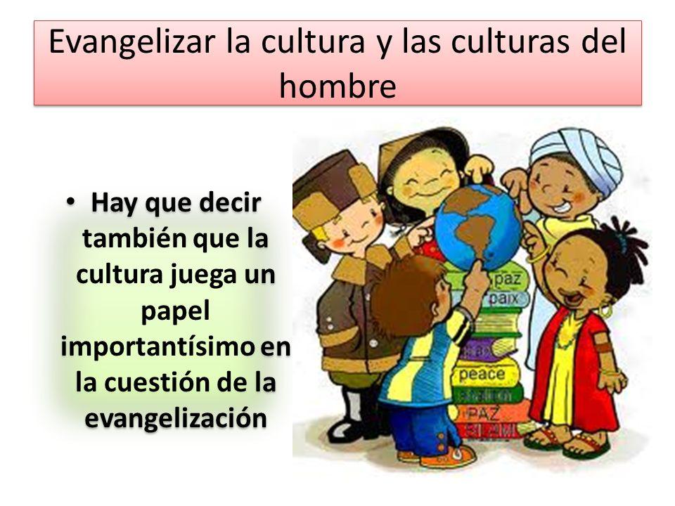Evangelizar la cultura y las culturas del hombre Hay que decir también que la cultura juega un papel importantísimo en la cuestión de la evangelizació