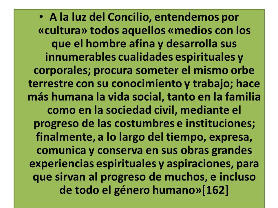 A la luz del Concilio, entendemos por «cultura» todos aquellos «medios con los que el hombre afina y desarrolla sus innumerables cualidades espiritual