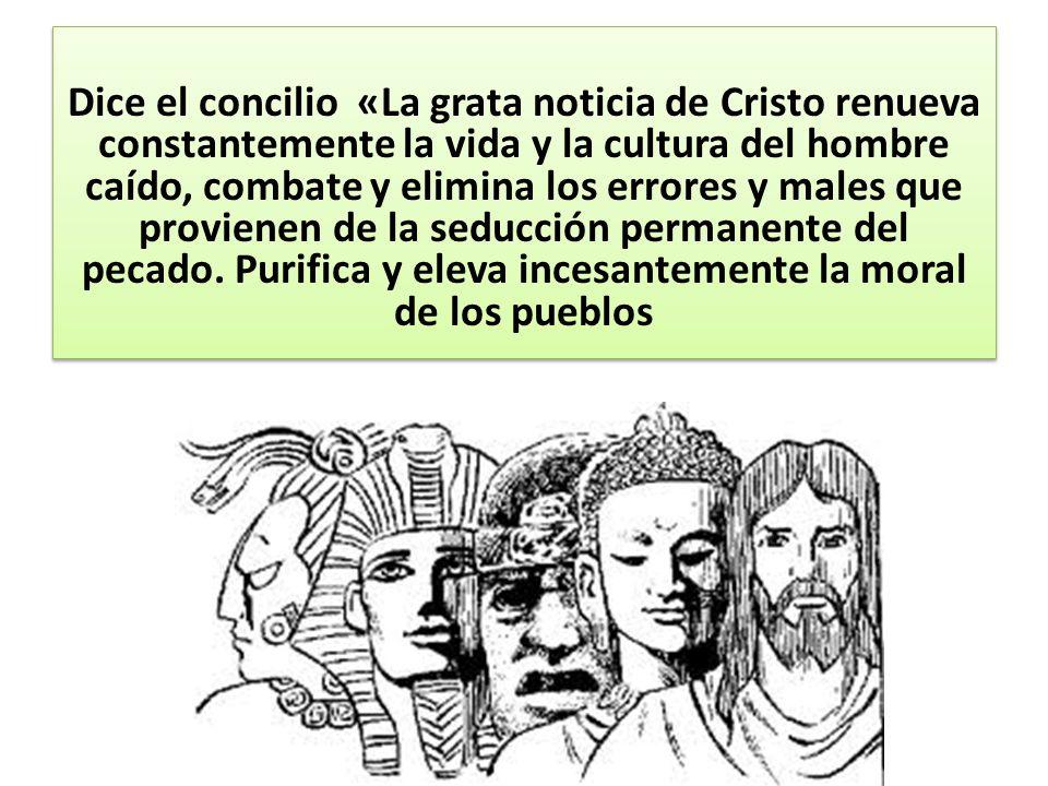 Dice el concilio «La grata noticia de Cristo renueva constantemente la vida y la cultura del hombre caído, combate y elimina los errores y males que p