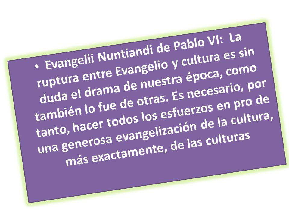 Evangelii Nuntiandi de Pablo VI: La ruptura entre Evangelio y cultura es sin duda el drama de nuestra época, como también lo fue de otras. Es necesari