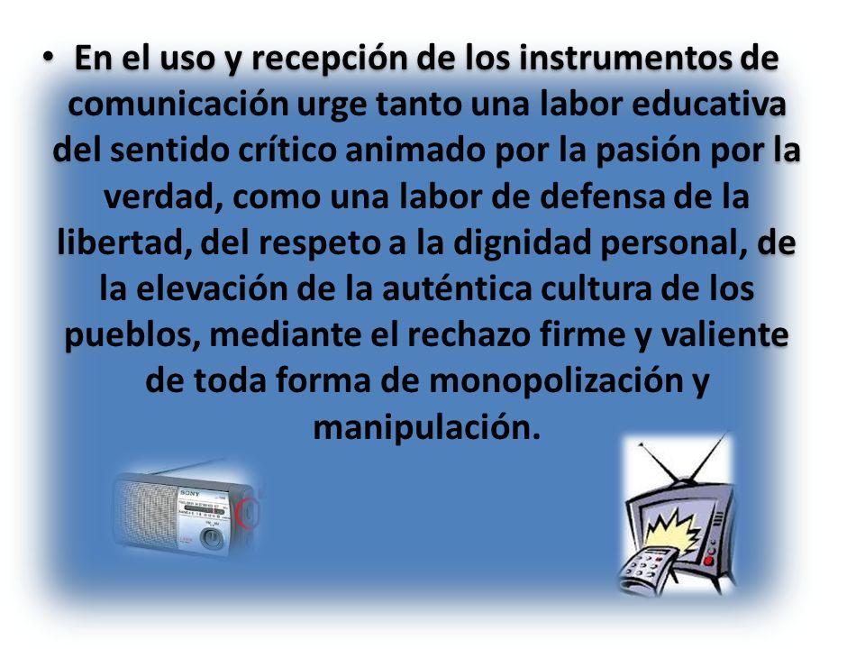 En el uso y recepción de los instrumentos de comunicación urge tanto una labor educativa del sentido crítico animado por la pasión por la verdad, como
