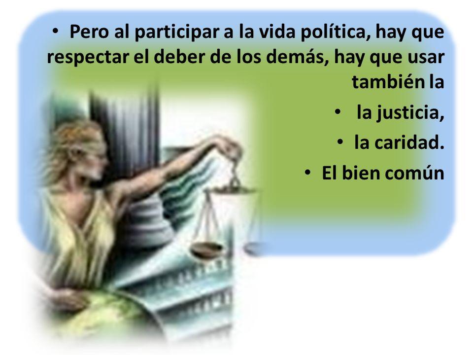 Pero al participar a la vida política, hay que respectar el deber de los demás, hay que usar también la la justicia, la caridad. El bien común