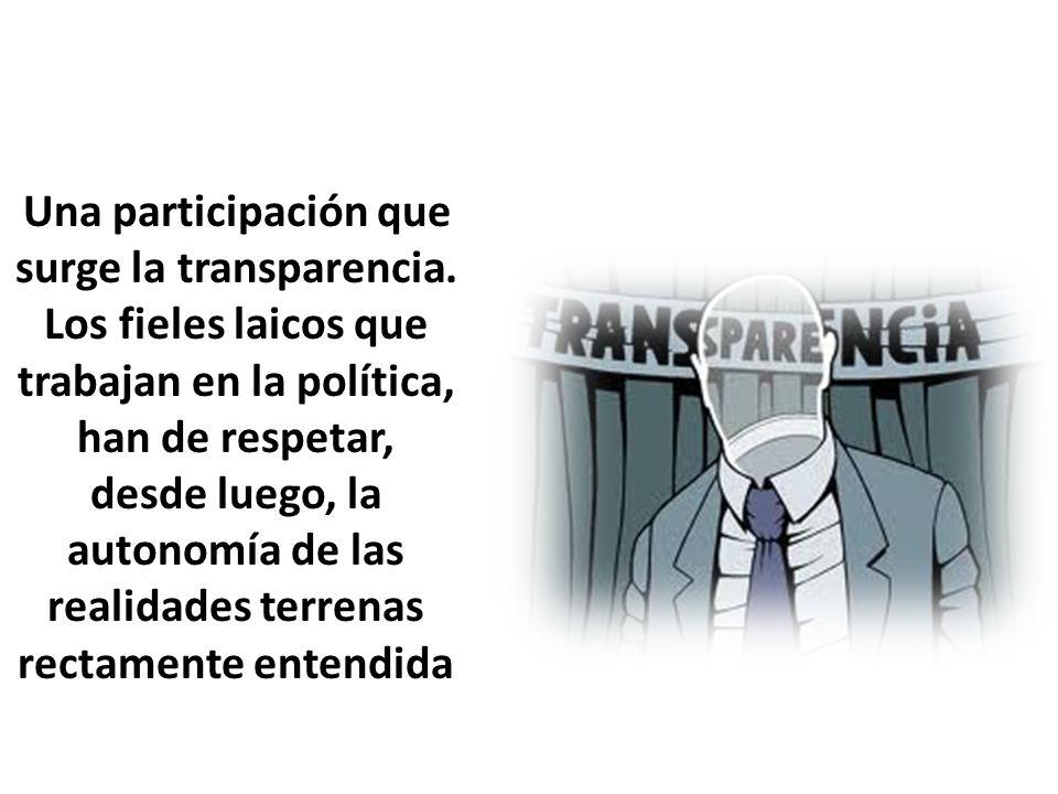 Una participación que surge la transparencia. Los fieles laicos que trabajan en la política, han de respetar, desde luego, la autonomía de las realida