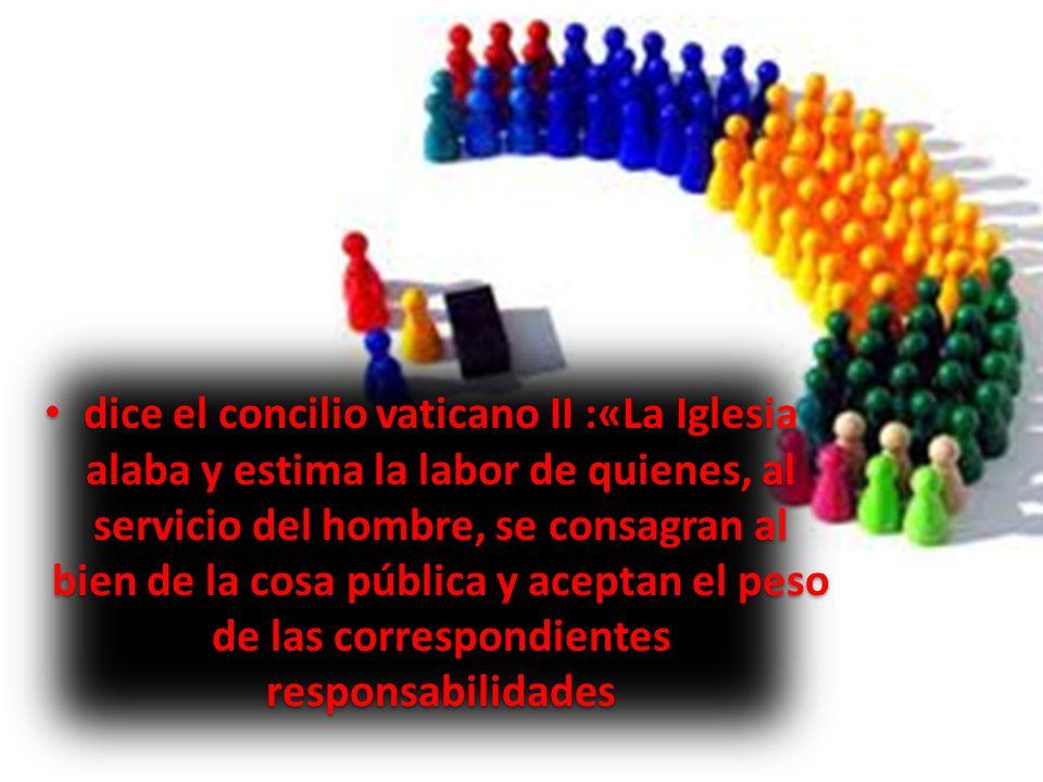 dice el concilio vaticano II :«La Iglesia alaba y estima la labor de quienes, al servicio del hombre, se consagran al bien de la cosa pública y acepta