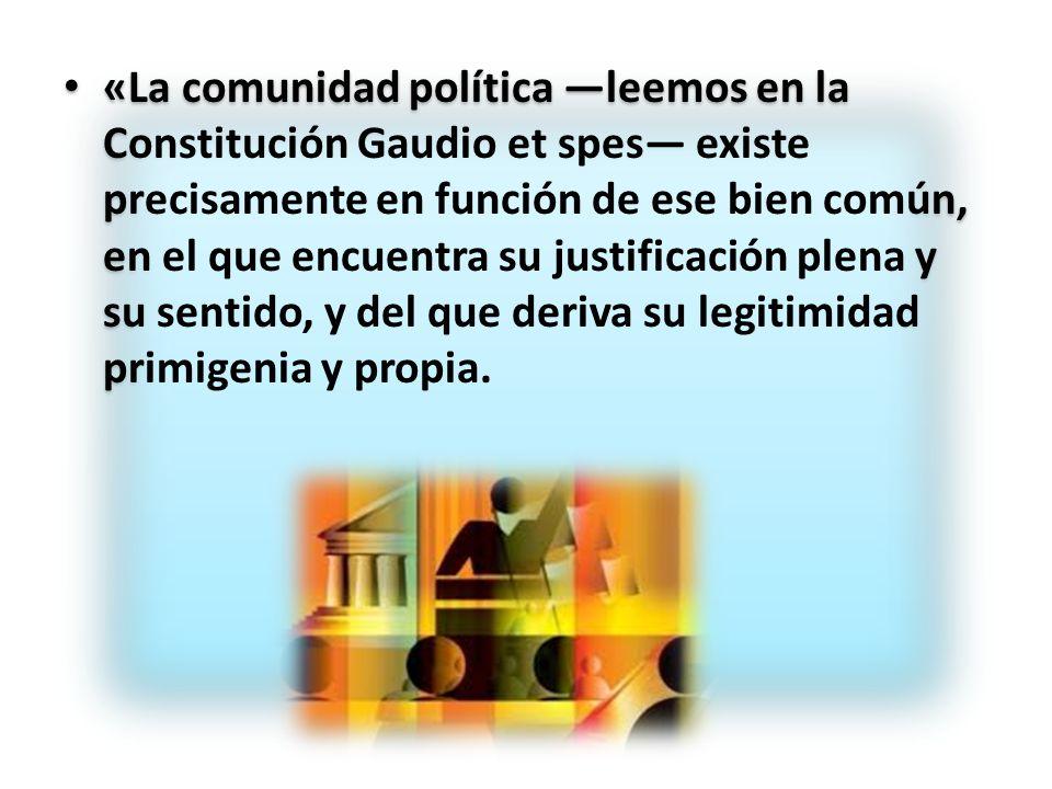 «La comunidad política leemos en la Constitución Gaudio et spes existe precisamente en función de ese bien común, en el que encuentra su justificación