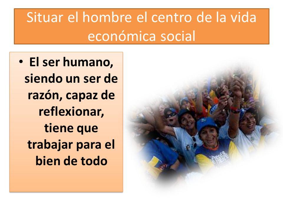Situar el hombre el centro de la vida económica social El ser humano, siendo un ser de razón, capaz de reflexionar, tiene que trabajar para el bien de