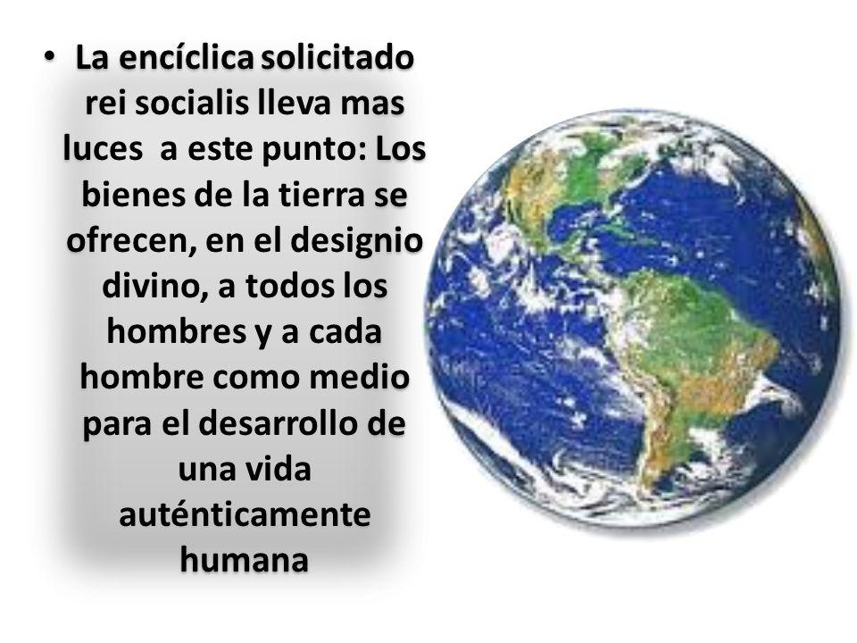 La encíclica solicitado rei socialis lleva mas luces a este punto: Los bienes de la tierra se ofrecen, en el designio divino, a todos los hombres y a