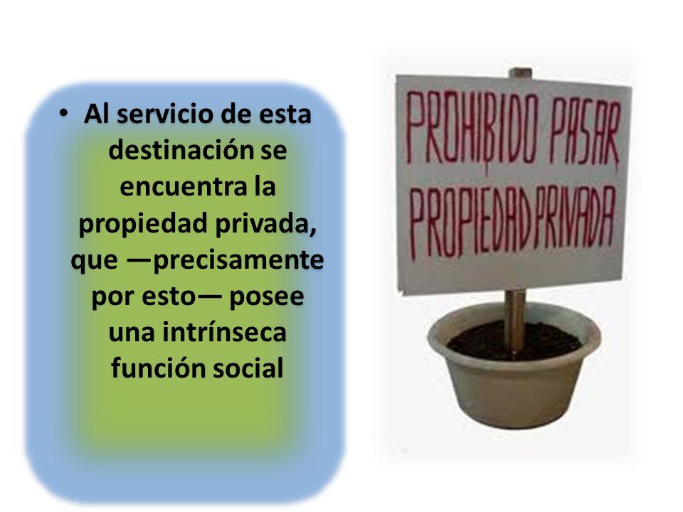 Al servicio de esta destinación se encuentra la propiedad privada, que precisamente por esto posee una intrínseca función social