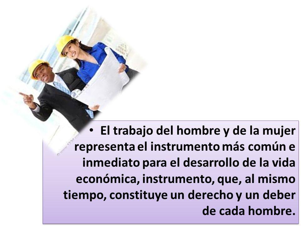 El trabajo del hombre y de la mujer representa el instrumento más común e inmediato para el desarrollo de la vida económica, instrumento, que, al mism