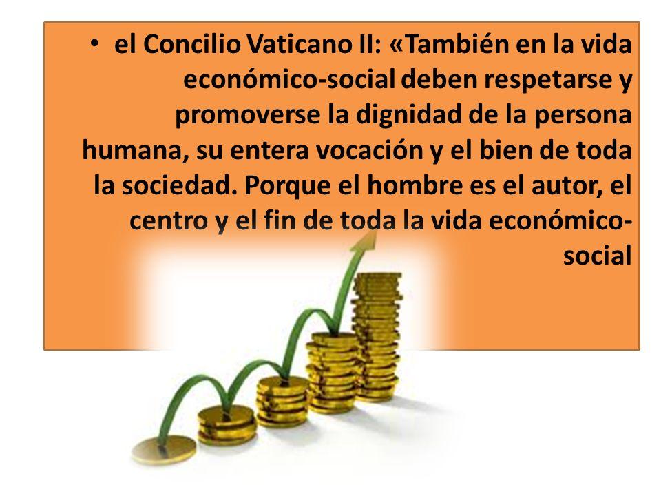 el Concilio Vaticano II: «También en la vida económico-social deben respetarse y promoverse la dignidad de la persona humana, su entera vocación y el