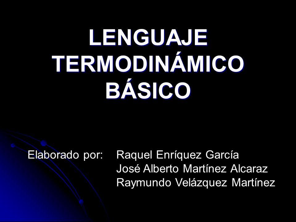 LENGUAJE TERMODINÁMICO BÁSICO Elaborado por:Raquel Enríquez García José Alberto Martínez Alcaraz Raymundo Velázquez Martínez
