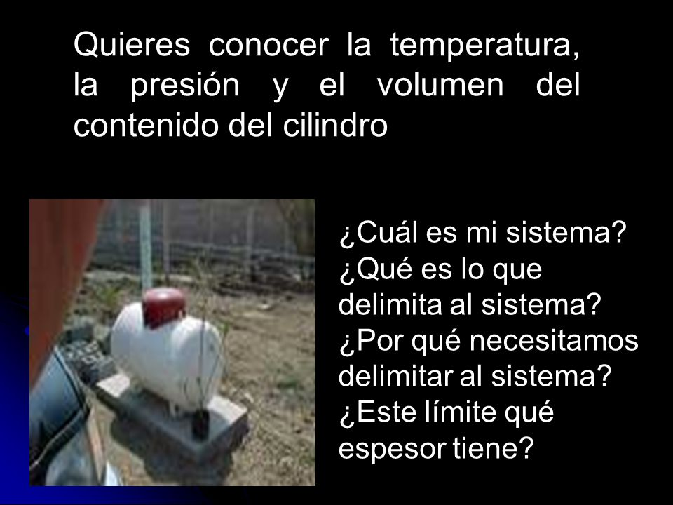 Quieres conocer la temperatura, la presión y el volumen del contenido del cilindro ¿Cuál es mi sistema? ¿Qué es lo que delimita al sistema? ¿Por qué n