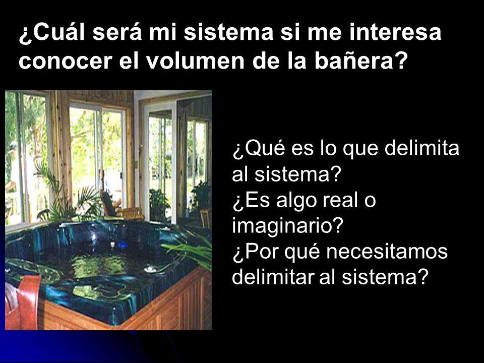 ¿Cuál será mi sistema si me interesa conocer el volumen de la bañera? ¿Qué es lo que delimita al sistema? ¿Es algo real o imaginario? ¿Por qué necesit
