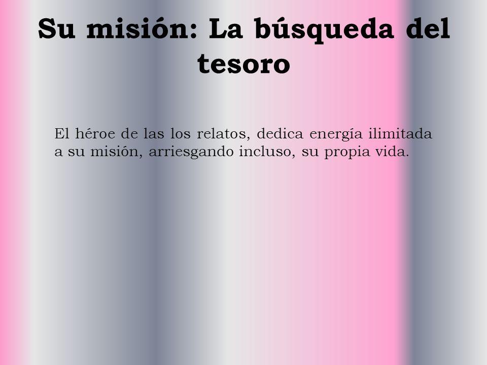 Su misión: La búsqueda del tesoro El héroe de las los relatos, dedica energía ilimitada a su misión, arriesgando incluso, su propia vida.
