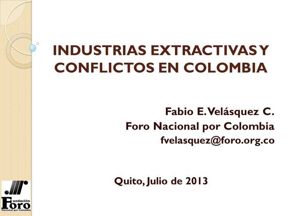 INDUSTRIAS EXTRACTIVAS Y CONFLICTOS EN COLOMBIA Fabio E. Velásquez C. Foro Nacional por Colombia fvelasquez@foro.org.co Quito, Julio de 2013