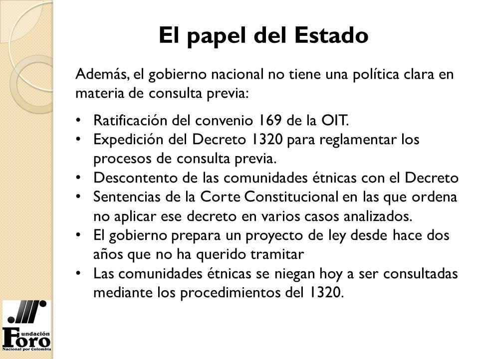El papel del Estado Además, el gobierno nacional no tiene una política clara en materia de consulta previa: Ratificación del convenio 169 de la OIT. E